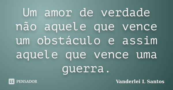 Um amor de verdade não aquele que vence um obstáculo e assim aquele que vence uma guerra.... Frase de Vanderlei L Santos.