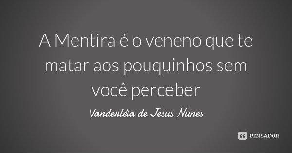 A Mentira é o veneno que te matar aos pouquinhos sem você perceber... Frase de Vanderléia de Jesus Nunes.