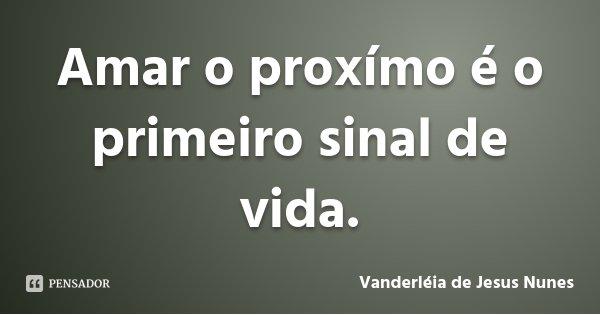 Amar o proxímo é o primeiro sinal de vida.... Frase de Vanderléia de Jesus Nunes.