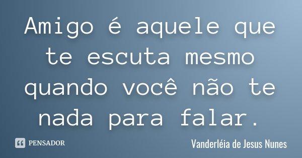 Amigo é aquele que te escuta mesmo quando você não te nada para falar.... Frase de Vanderléia de Jesus Nunes.