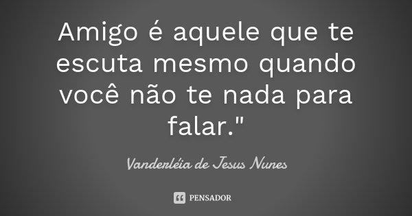 """Amigo é aquele que te escuta mesmo quando você não te nada para falar.""""... Frase de Vanderléia de Jesus Nunes."""