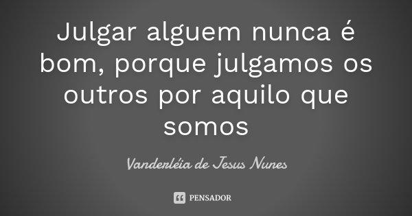 Julgar alguem nunca é bom, porque julgamos os outros por aquilo que somos... Frase de Vanderléia de Jesus Nunes.