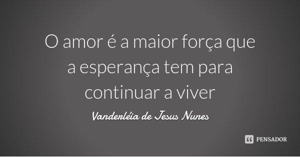 O amor é a maior força que a esperança tem para continuar a viver... Frase de Vanderléia de Jesus Nunes.