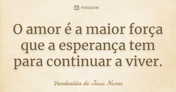O amor é a maior força que a esperança tem para continuar a viver.... Frase de Vanderléia de Jesus Nunes.