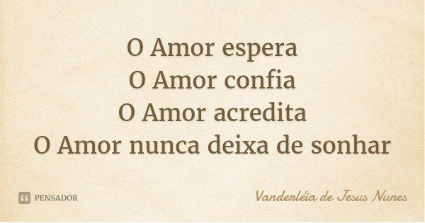 O Amor espera O Amor confia O Amor acredita O Amor nunca deixa de sonhar... Frase de Vanderléia de Jesus Nunes.
