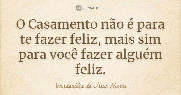 O Casamento não é para te fazer feliz, mais sim para você fazer alguém feliz.... Frase de Vanderléia de Jesus Nunes.