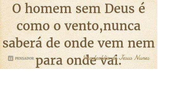 O homem sem Deus é como o vento,nunca saberá de onde vem nem para onde vai.... Frase de Vanderléia de Jesus Nunes.
