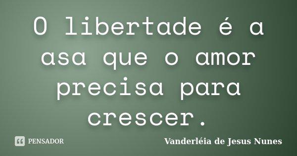 O libertade é a asa que o amor precisa para crescer.... Frase de Vanderléia de Jesus Nunes.