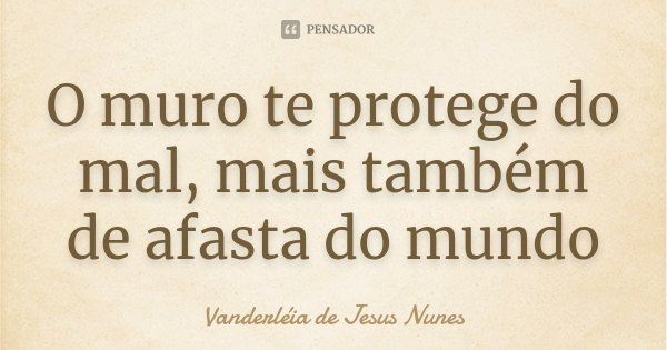 O muro te protege do mal, mais também de afasta do mundo... Frase de Vanderléia de Jesus Nunes.
