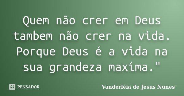 """Quem não crer em Deus tambem não crer na vida. Porque Deus é a vida na sua grandeza maxíma.""""... Frase de Vanderléia de Jesus Nunes."""