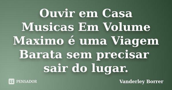 Ouvir em Casa Musicas Em Volume Maximo é uma Viagem Barata sem precisar sair do lugar.... Frase de Vanderley Borrer.