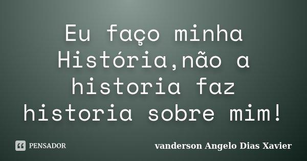 Eu faço minha História,não a historia faz historia sobre mim!... Frase de Vanderson Angelo Dias Xavier.