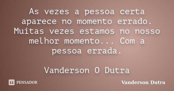 As vezes a pessoa certa aparece no momento errado. Muitas vezes estamos no nosso melhor momento... Com a pessoa errada. Vanderson O Dutra... Frase de Vanderson Dutra.