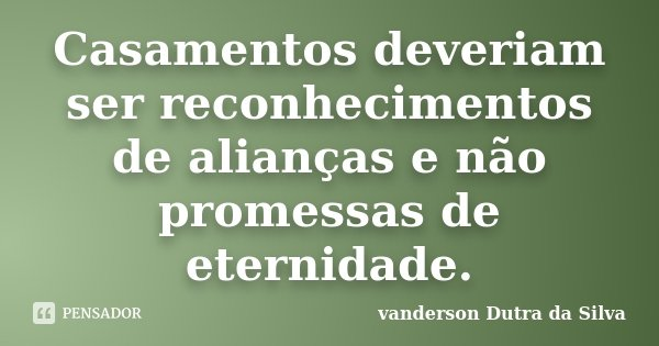 Casamentos deveriam ser reconhecimentos de alianças e não promessas de eternidade.... Frase de Vanderson Dutra da Silva.