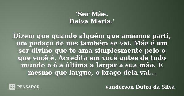 'Ser Mãe. Dalva Maria.' Dizem que quando alguém que amamos parti, um pedaço de nos também se vai. Mãe é um ser divino que te ama simplesmente pelo o que você é.... Frase de vanderson Dutra da Silva.