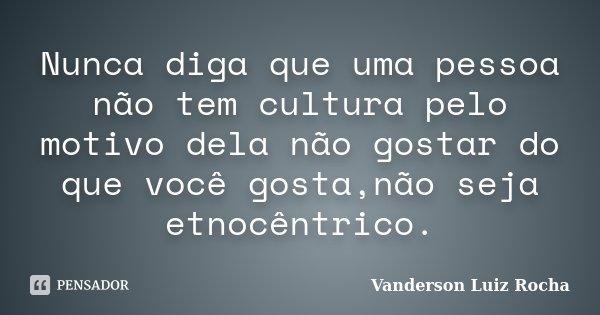 Nunca diga que uma pessoa não tem cultura pelo motivo dela não gostar do que você gosta,não seja etnocêntrico.... Frase de Vanderson Luiz Rocha.