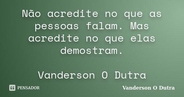 Não acredite no que as pessoas falam. Mas acredite no que elas demostram. Vanderson O Dutra... Frase de Vanderson O Dutra.