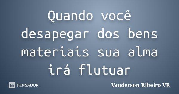 Quando você desapegar dos bens materiais sua alma irá flutuar... Frase de Vanderson Ribeiro VR.