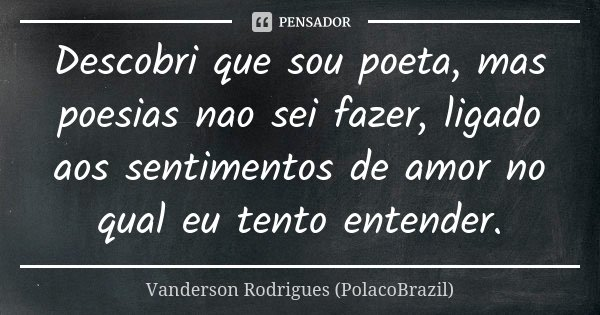 Descobri que sou poeta, mas poesias nao sei fazer, ligado aos sentimentos de amor no qual eu tento entender.... Frase de Vanderson Rodrigues (PolacoBrazil).