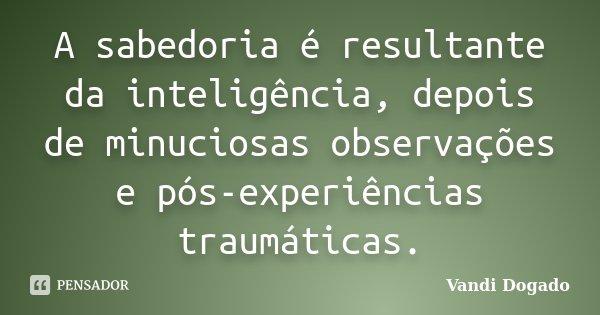 A sabedoria é resultante da inteligência, depois de minuciosas observações e pós-experiências traumáticas.... Frase de Vandi Dogado.