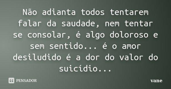 Não adianta todos tentarem falar da saudade, nem tentar se consolar, é algo doloroso e sem sentido... é o amor desiludido é a dor do valor do suicídio...... Frase de vane.