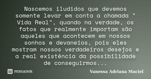 """Nascemos iludidos que devemos somente levar em conta a chamada """" Vida Real"""", quando na verdade, os fatos que realmente importam são aqueles que aconte... Frase de Vanessa Adriana Maciel."""
