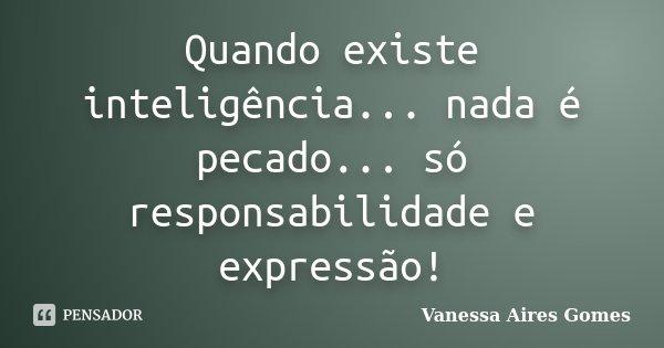 Quando existe inteligência... nada é pecado... só responsabilidade e expressão!... Frase de Vanessa Aires Gomes.