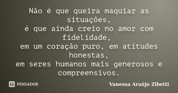 Não é que queira maquiar as situações, é que ainda creio no amor com fidelidade, em um coração puro, em atitudes honestas, em seres humanos mais generosos e com... Frase de Vanessa Araújo Zibetti.