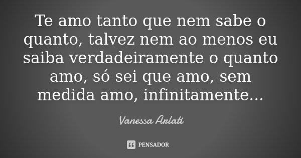 Te amo tanto que nem sabe o quanto, talvez nem ao menos eu saiba verdadeiramente o quanto amo, só sei que amo, sem medida amo, infinitamente...... Frase de Vanessa Arlati.