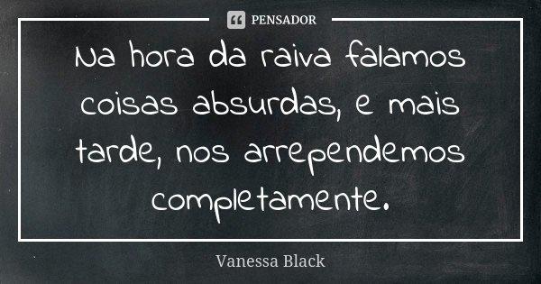 Na hora da raiva falamos coisas absurdas, e mais tarde, nos arrependemos completamente.... Frase de Vanessa Black.