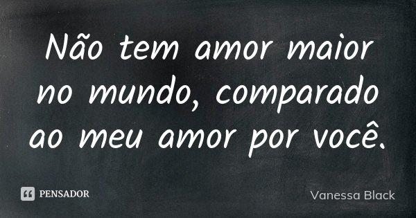 Não tem amor maior no mundo, comparado ao meu amor por você.... Frase de Vanessa Black.