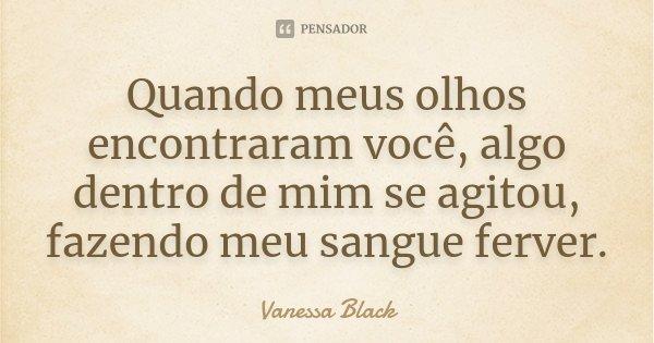 Quando meus olhos encontraram você, algo dentro de mim se agitou, fazendo meu sangue ferver.... Frase de Vanessa Black.