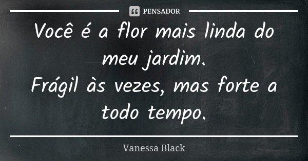 Você é a flor mais linda do meu jardim. Frágil às vezes, mas forte a todo tempo.... Frase de Vanessa Black.