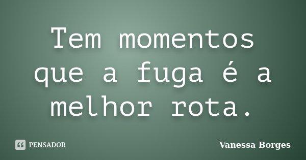 Tem momentos que a fuga é a melhor rota.... Frase de Vanessa Borges.