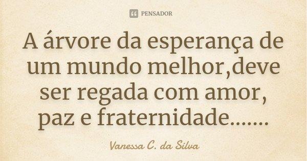 A árvore da esperança de um mundo melhor,deve ser regada com amor, paz e fraternidade.......... Frase de Vanessa C. da Silva.