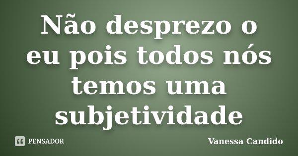 Não desprezo o eu pois todos nós temos uma subjetividade... Frase de Vanessa Candido.