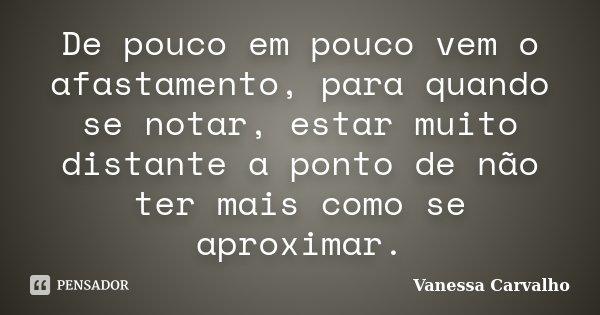 De pouco em pouco vem o afastamento, para quando se notar, estar muito distante a ponto de não ter mais como se aproximar.... Frase de Vanessa Carvalho.