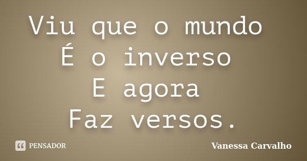 Viu que o mundo É o inverso E agora Faz versos.... Frase de Vanessa Carvalho.