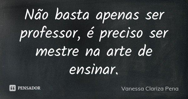 Não basta apenas ser professor, é preciso ser mestre na arte de ensinar.... Frase de Vanessa Clariza Pena.
