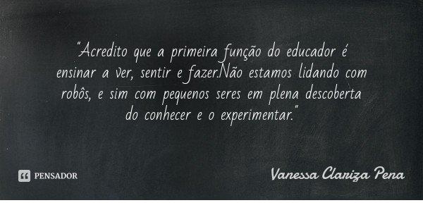 """""""Acredito que a primeira função do educador é ensinar a ver, sentir e fazer.Não estamos lidando com robôs, e sim com pequenos seres em plena descoberta do ... Frase de Vanessa Clariza Pena."""