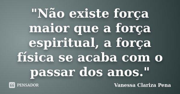"""""""Não existe força maior que a força espiritual, a força física se acaba com o passar dos anos.""""... Frase de Vanessa Clariza Pena."""