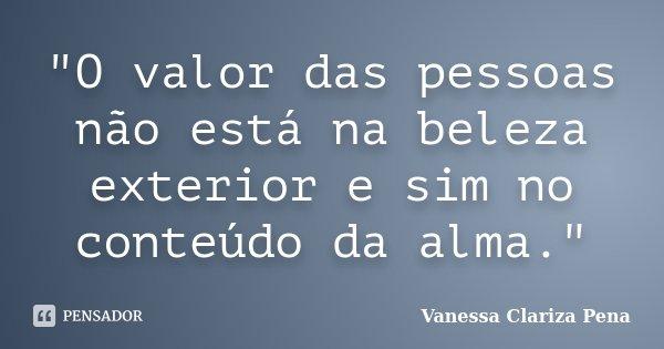 """""""O valor das pessoas não está na beleza exterior e sim no conteúdo da alma.""""... Frase de Vanessa Clariza Pena."""