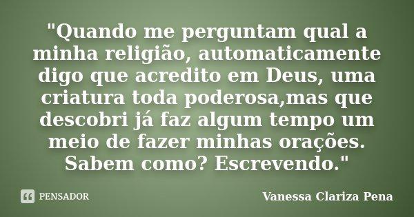 """""""Quando me perguntam qual a minha religião, automaticamente digo que acredito em Deus, uma criatura toda poderosa,mas que descobri já faz algum tempo um me... Frase de Vanessa Clariza Pena."""