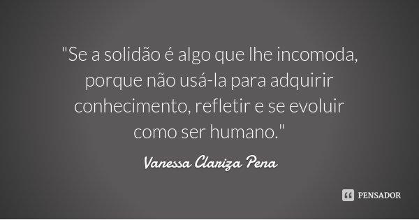 """""""Se a solidão é algo que lhe incomoda, porque não usá-la para adquirir conhecimento, refletir e se evoluir como ser humano.""""... Frase de Vanessa Clariza Pena."""
