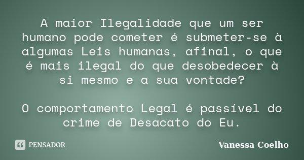 A maior Ilegalidade que um ser humano pode cometer é submeter-se à algumas Leis humanas, afinal, o que é mais ilegal do que desobedecer à si mesmo e a sua vonta... Frase de Vanessa Coelho.