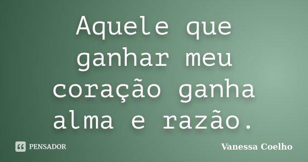 Aquele que ganhar meu coração ganha alma e razão.... Frase de Vanessa Coelho.