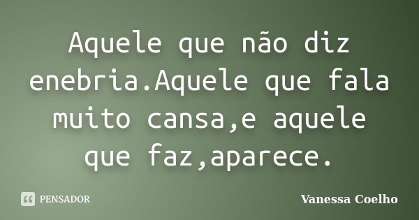 Aquele que não diz enebria.Aquele que fala muito cansa,e aquele que faz,aparece.... Frase de Vanessa Coelho.
