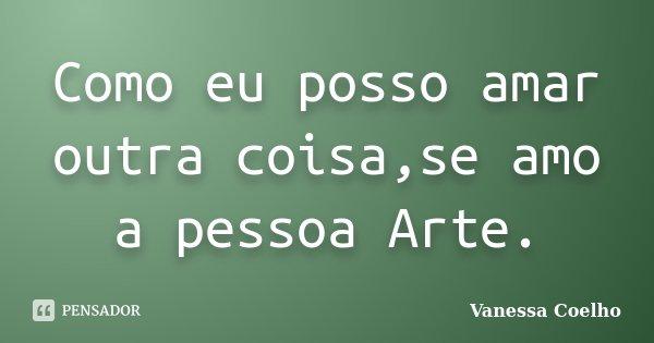 Como eu posso amar outra coisa,se amo a pessoa Arte.... Frase de Vanessa Coelho.