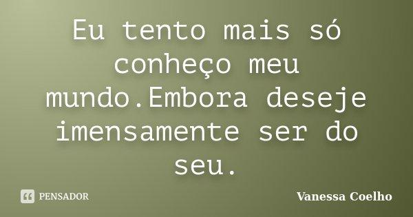 Eu tento mais só conheço meu mundo.Embora deseje imensamente ser do seu.... Frase de Vanessa Coelho.