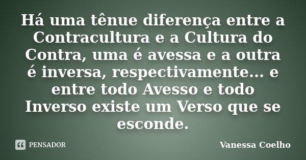 Há uma tênue diferença entre a Contracultura e a Cultura do Contra, uma é avessa e a outra é inversa, respectivamente... e entre todo Avesso e todo Inverso exis... Frase de Vanessa Coelho.
